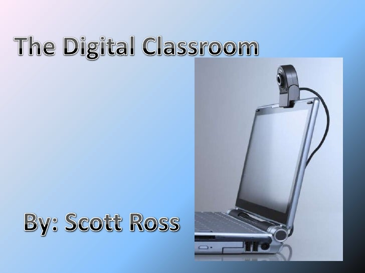 The Digital Classroom<br />By: Scott Ross<br />