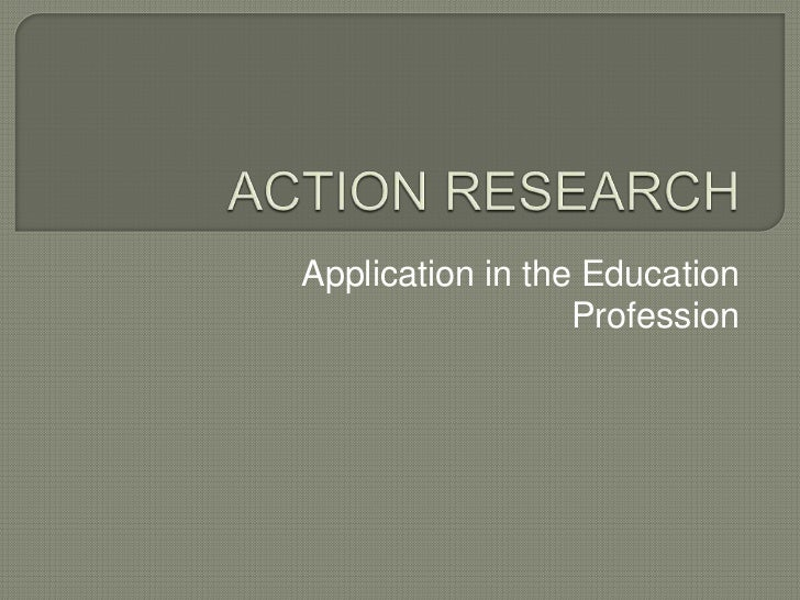 ACTION RESEARCH<br />Application in the Education Profession<br />