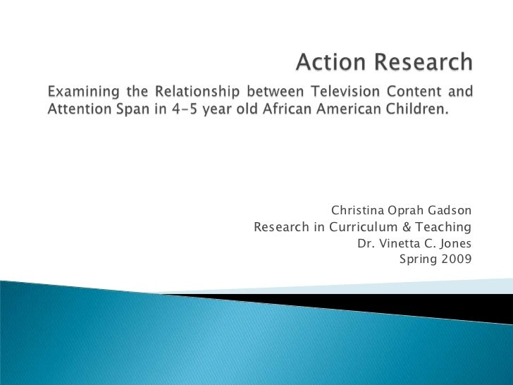 Action Research<br />Examining the Relationship between Television Content and Attention Span in 4-5 year old African Amer...