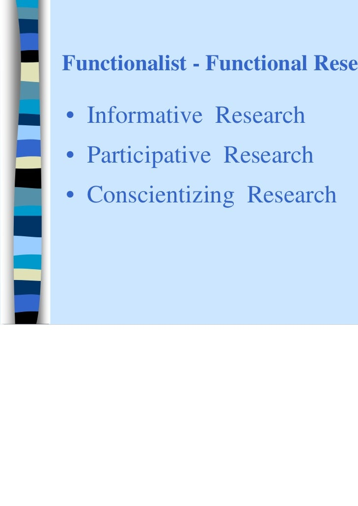 Functionalist - Functional Research• Informative Research• Participative Research• Conscientizing Research