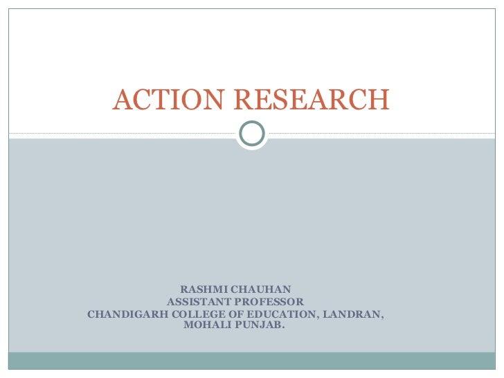 RASHMI CHAUHAN ASSISTANT PROFESSOR CHANDIGARH COLLEGE OF EDUCATION, LANDRAN, MOHALI PUNJAB.  ACTION RESEARCH