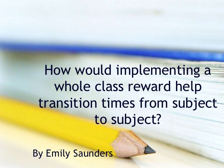 How would implementing a    whole class reward help transition times from subject           to subject?By Emily Saunders