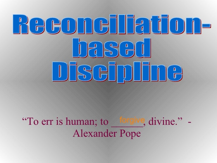 "Reconciliation- based Discipline "" To err is human; to ______, divine.""  - Alexander Pope forgive"