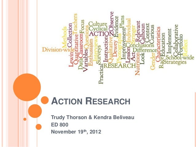 ACTION RESEARCHTrudy Thorson & Kendra BeliveauED 800November 19th, 2012