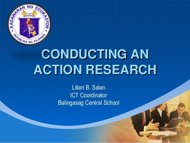 Company LOGO CONDUCTING AN ACTION RESEARCH Lilian B. Salan ICT Coordinator Balingasag Central School