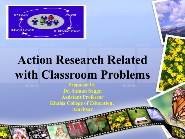 Action Research Related with Classroom Problems Prepared by Dr. Suman Saggu Assistant Professor Khalsa College of Educatio...