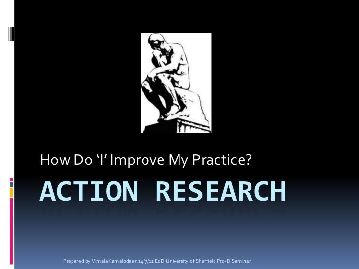 Action Research<br />How Do 'I' Improve My Practice?<br />Prepared by Vimala Kamalodeen 14/7/11 EdD University of Sheffiel...
