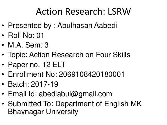 Action Research: LSRW • Presented by : Abulhasan Aabedi • Roll No: 01 • M.A. Sem: 3 • Topic: Action Research on Four Skill...