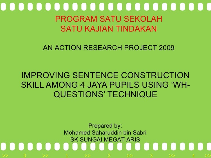 IMPROVING SENTENCE CONSTRUCTION SKILL AMONG 4 JAYA PUPILS USING 'WH-QUESTIONS' TECHNIQUE Prepared by: Mohamed Saharuddin b...