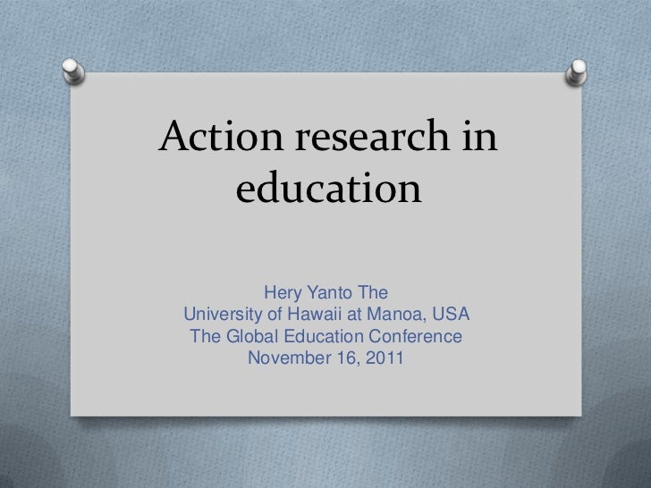 Action research in    education           Hery Yanto The University of Hawaii at Manoa, USA  The Global Education Conferen...