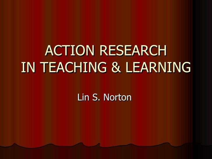ACTION RESEARCH IN TEACHING & LEARNING Lin S. Norton