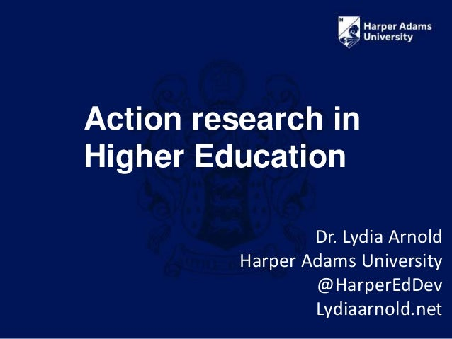 Action research in Higher Education Dr. Lydia Arnold Harper Adams University @HarperEdDev Lydiaarnold.net