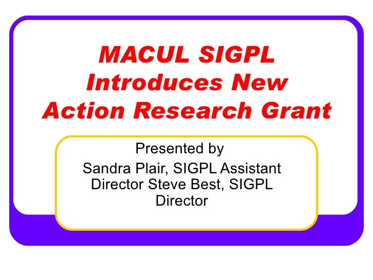 MACUL SIGPL Introduces New Action Research Grant Presented by  Sandra Plair, SIGPL Assistant Director Steve Best, SIGPL Di...