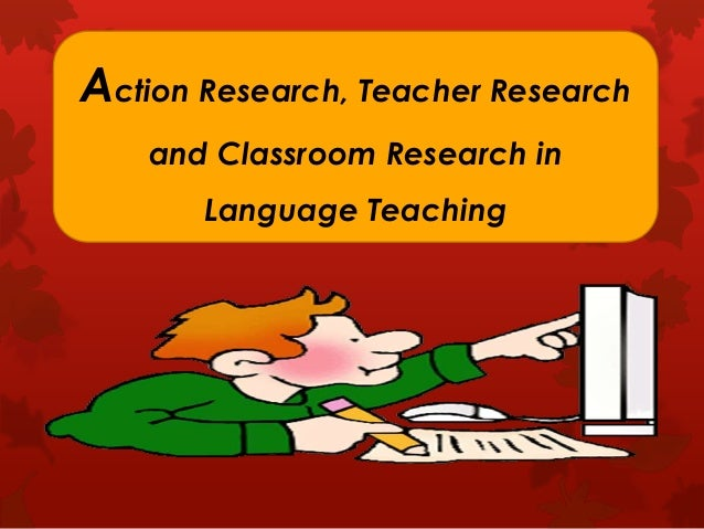 Action Research, Teacher Research and Classroom Research in Language Teaching