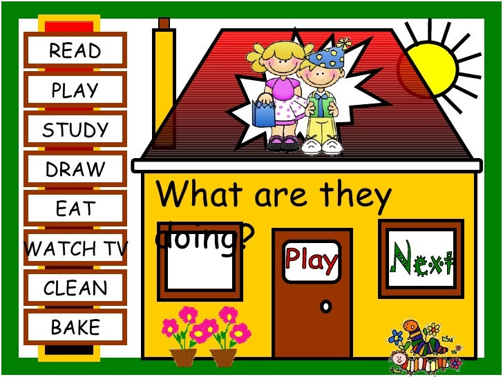 Play READ PLAY STUDY DRAW EAT WATCH TV CLEAN BAKE What are they doing? Next