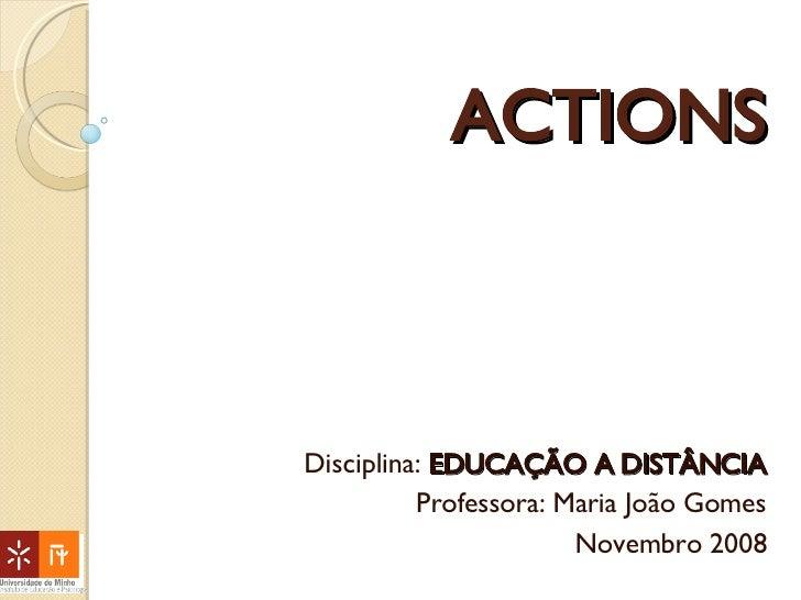 ACTIONS Disciplina:  EDUCAÇÃO A DISTÂNCIA Professora: Maria João Gomes Novembro 2008