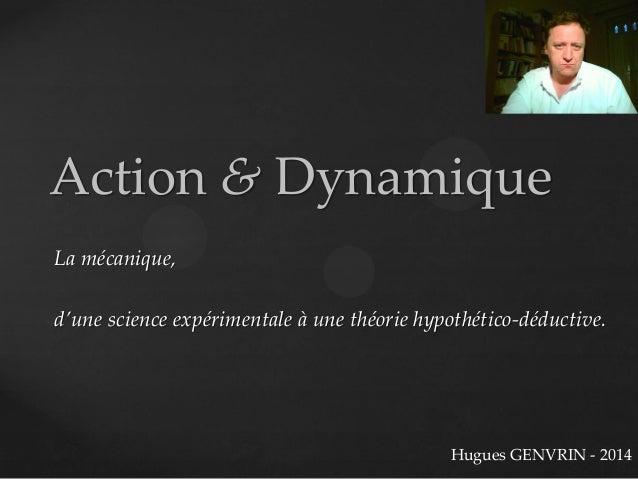 Action & Dynamique La mécanique, d'une science expérimentale à une théorie hypothético-déductive. Hugues GENVRIN - 2014