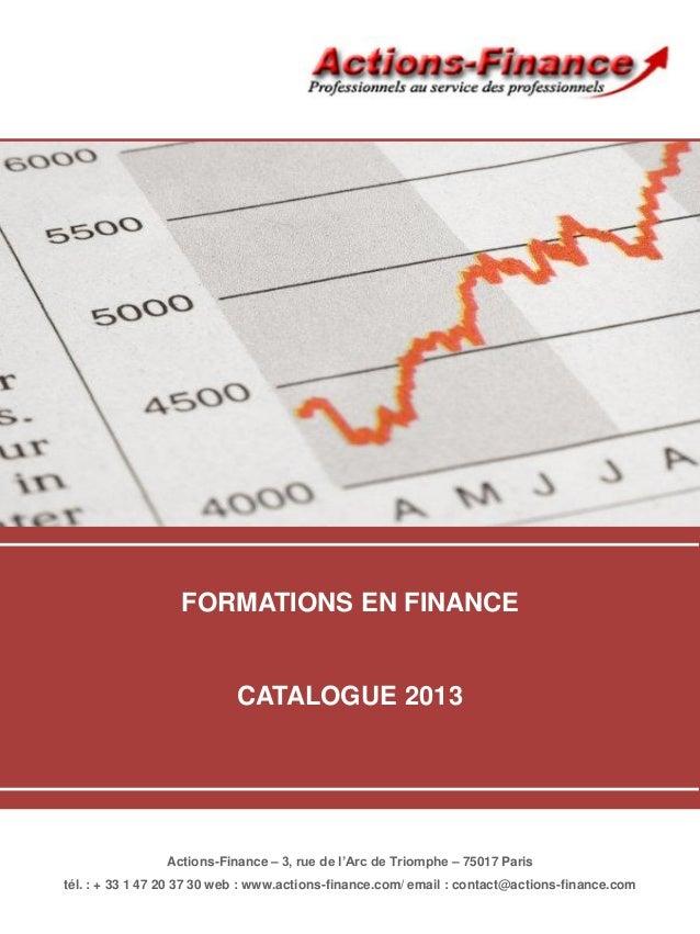 FORMATIONS EN FINANCECATALOGUE 2013Actions-Finance – 3, rue de l'Arc de Triomphe – 75017 Paristél. : + 33 1 47 20 37 30 we...