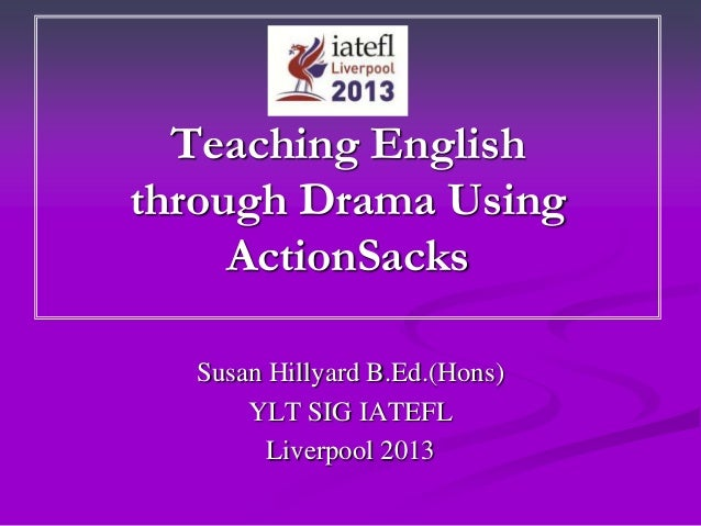 Teaching Englishthrough Drama UsingActionSacksSusan Hillyard B.Ed.(Hons)YLT SIG IATEFLLiverpool 2013