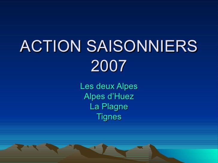 ACTION SAISONNIERS 2007 Les deux Alpes Alpes d'Huez La Plagne Tignes