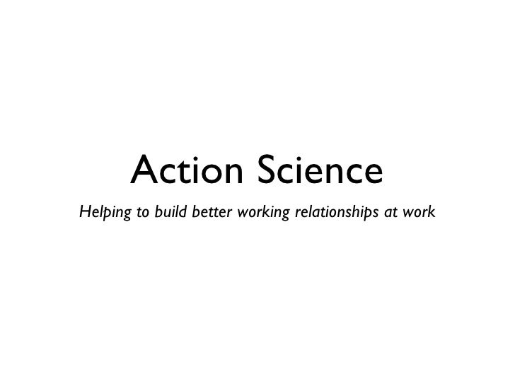 Action Science <ul><li>Helping to build better working relationships at work </li></ul>
