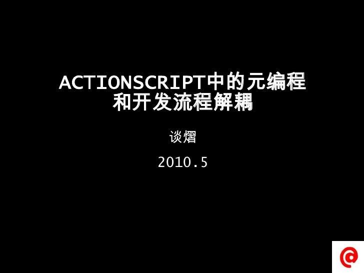 ACTIONSCRIPT中的元编程和开发流程解耦<br />谈熠<br />2010.5 <br />