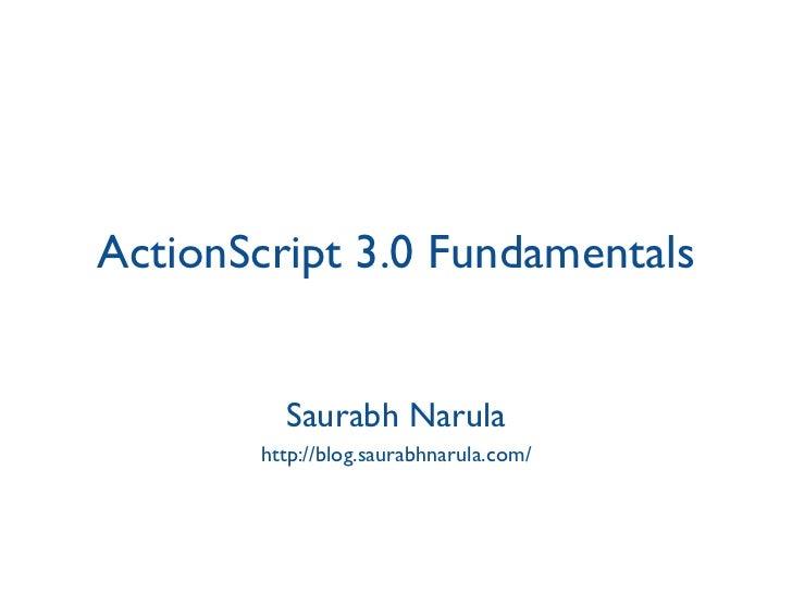 ActionScript 3.0 Fundamentals Saurabh Narula http://blog.saurabhnarula.com/