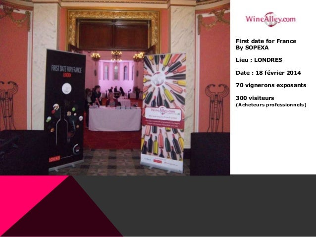 First date for France By SOPEXA Lieu : LONDRES Date : 18 février 2014 70 vignerons exposants 300 visiteurs (Acheteurs prof...