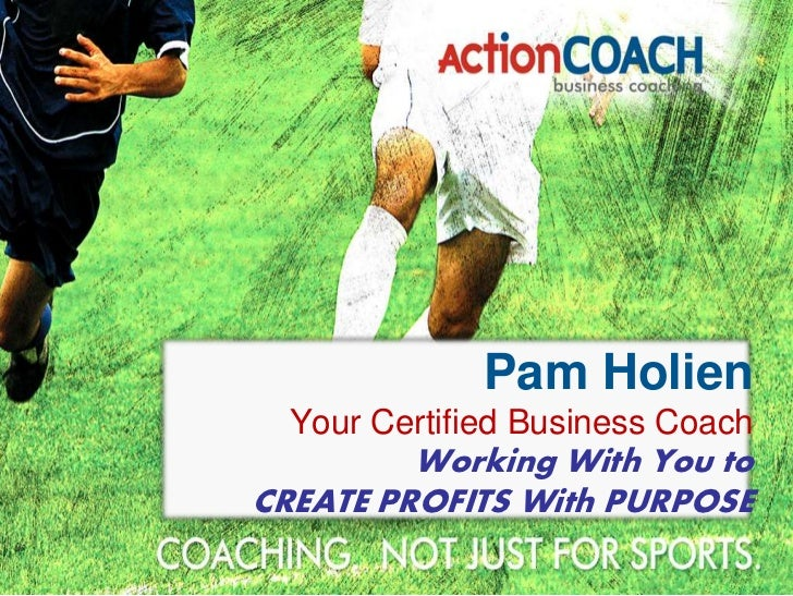 Pam Holien  Your Certified Business Coach         Working With You toCREATE PROFITS With PURPOSE