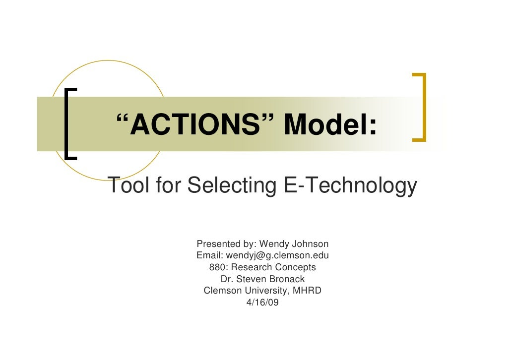"""""""ACTIONS"""" Model: Tool for Selecting E-Technology          Presented by: Wendy Johnson         Email: wendyj@g.clemson.edu ..."""