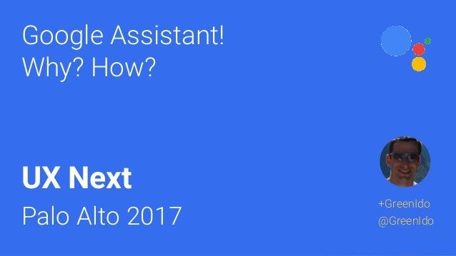 Google Assistant! Why? How? UX Next Palo Alto 2017 +GreenIdo @GreenIdo