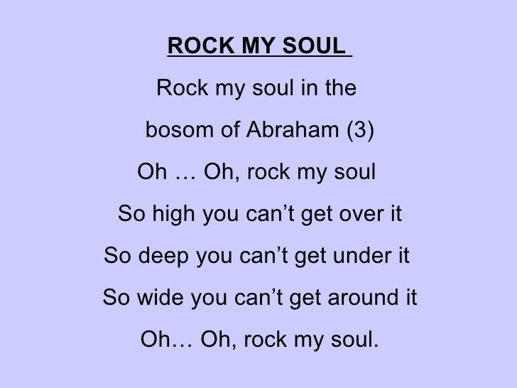 ROCK MY SOUL  Rock my soul in the  bosom of Abraham (3) Oh … Oh, rock my soul  So high you can't get over it So deep you...