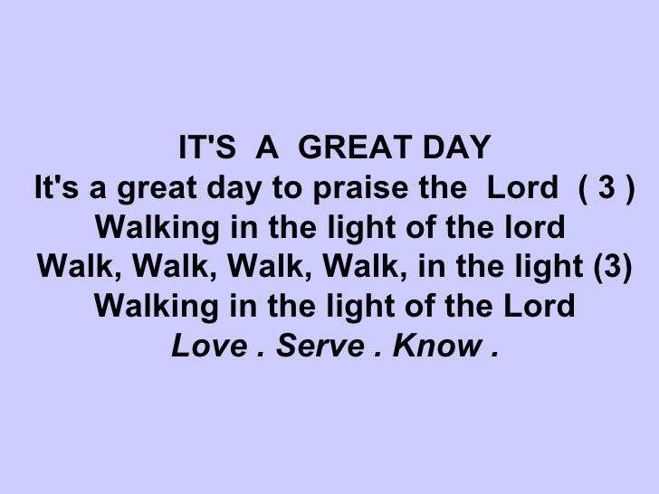 IT'S  A  GREAT DAY It's a great day to praise the  Lord  ( 3 ) Walking in the light of the lord  Walk, Walk, Walk, Walk, i...