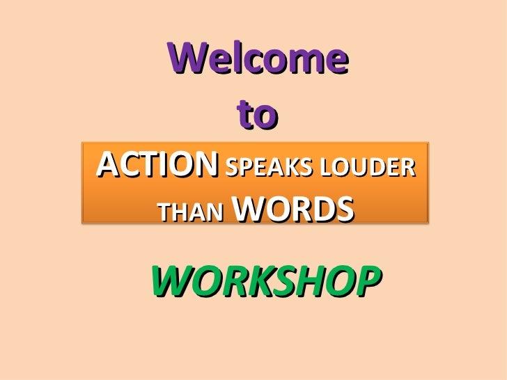 Welcome      toACTION SPEAKS LOUDER   THAN WORDS   WORKSHOP
