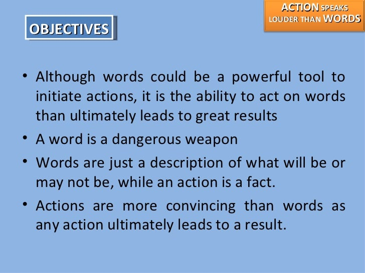 "actions speak louder than words essay paper Actions speak louder than words ""actions speak louder than words"" essay i firmly believe that actions speak louder than words because when a person does something, everybody who is around will judge the result of the action and will connect it to the person who did it."
