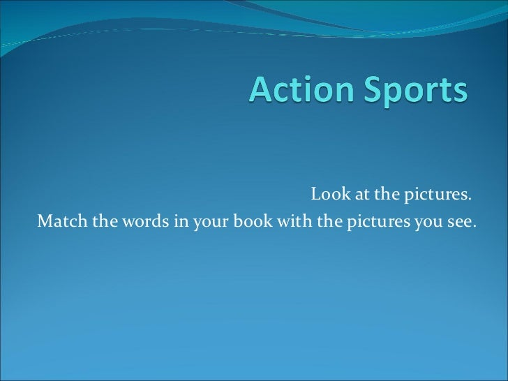 Look at the pictures.  Match the words in your book with the pictures you see.