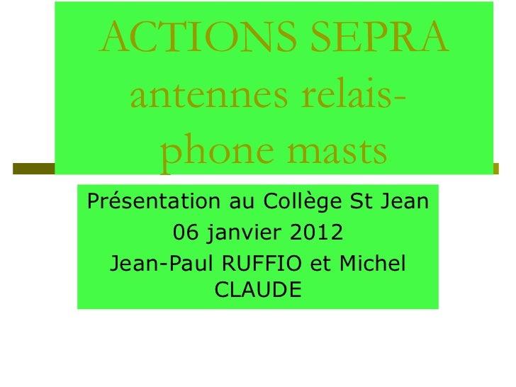 ACTIONS SEPRA antennes relais-  phone masts Présentation au Collège St Jean 06 janvier 2012 Jean-Paul RUFFIO et Michel CLA...