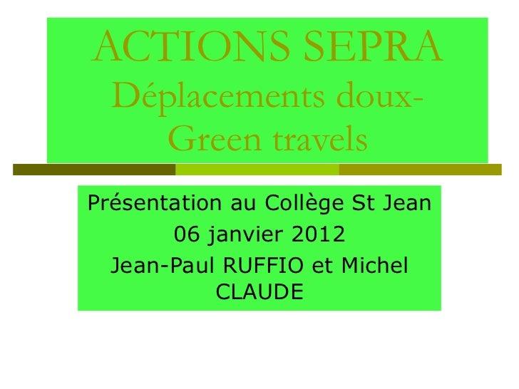 ACTIONS SEPRA Déplacements doux- Green travels Présentation au Collège St Jean 06 janvier 2012 Jean-Paul RUFFIO et Michel ...