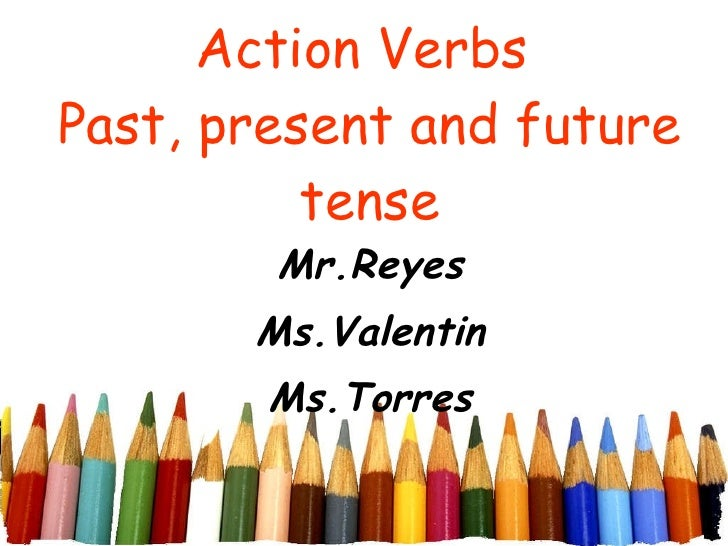 Action Verbs  Past, present and future tense Mr.Reyes Ms.Valentin Ms.Torres