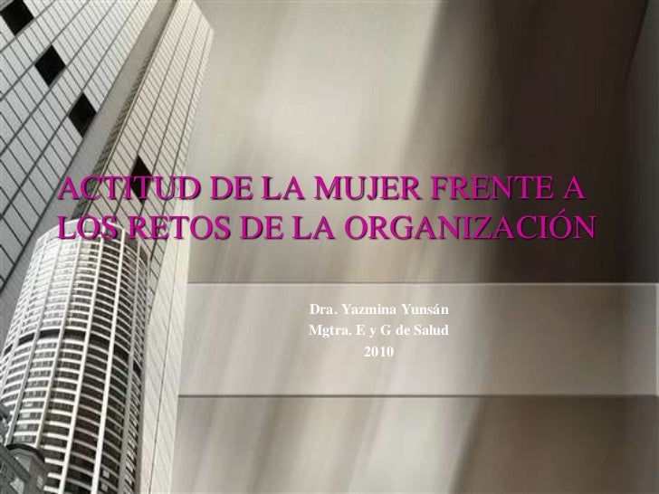 ACTITUD DE LA MUJER FRENTE ALOS RETOS DE LA ORGANIZACIÓN             Dra. Yazmina Yunsán             Mgtra. E y G de Salud...