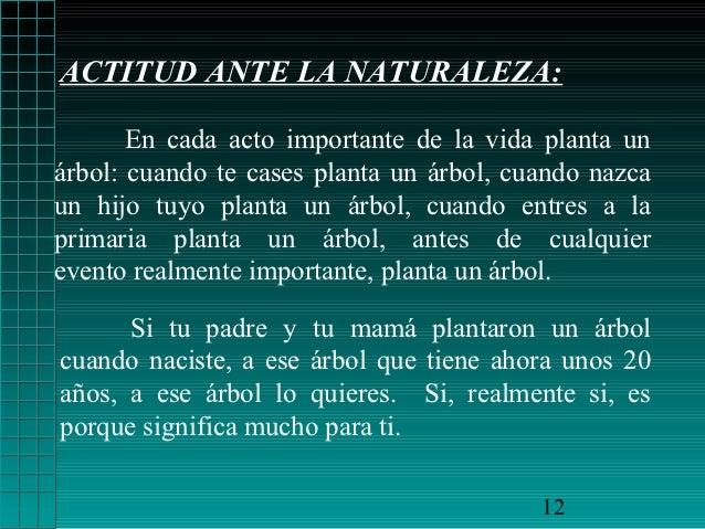 ACTITUD ANTE LA NATURALEZA:       En cada acto importante de la vida planta unárbol: cuando te cases planta un árbol, cuan...