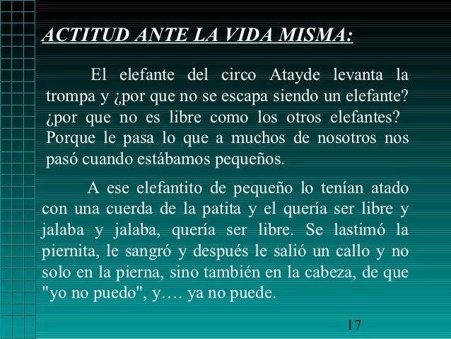 ACTITUD ANTE LA VIDA MISMA:      El elefante del circo Atayde levanta latrompa y ¿por que no se escapa siendo un elefante?...