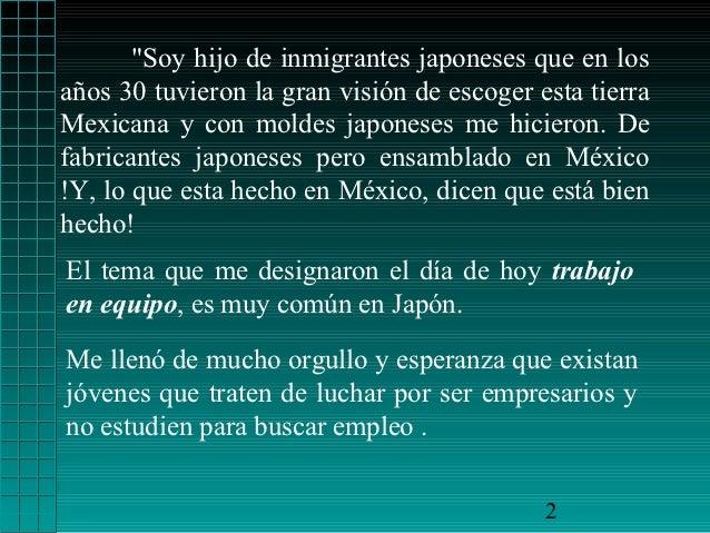"""""""Soy hijo de inmigrantes japoneses que en losaños 30 tuvieron la gran visión de escoger esta tierraMexicana y con moldes j..."""
