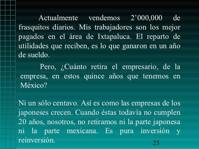 Actualmente vendemos 2'000,000 defrasquitos diarios. Mis trabajadores son los mejorpagados en el área de Ixtapaluca. El re...