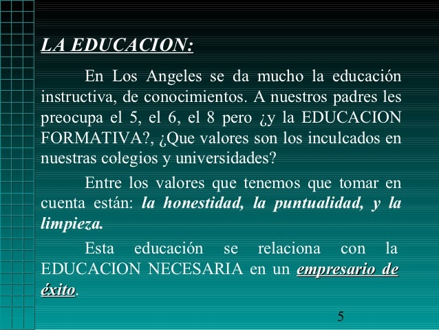 LA EDUCACION:       En Los Angeles se da mucho la educacióninstructiva, de conocimientos. A nuestros padres lespreocupa el...
