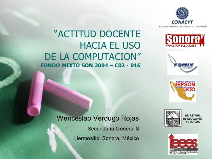 """"""" ACTITUD DOCENTE HACIA EL USO DE LA COMPUTACION"""" FONDO MIXTO SON 2004 – C02 - 016 Wenceslao Verdugo Rojas Secundaria Gene..."""