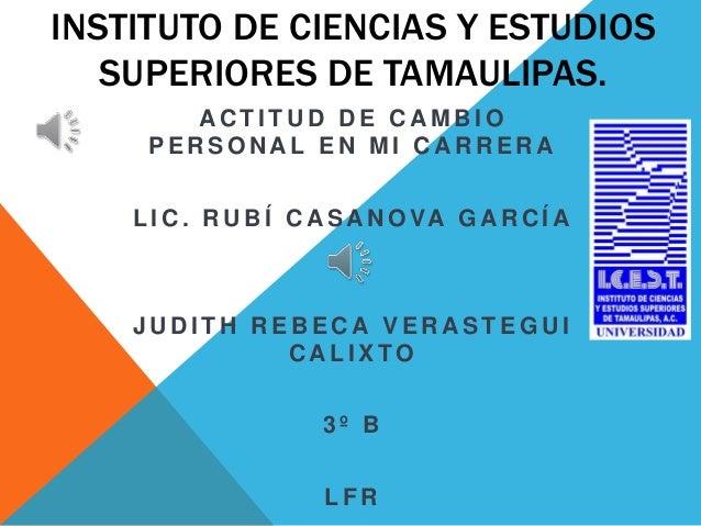 INSTITUTO DE CIENCIAS Y ESTUDIOS  SUPERIORES DE TAMAULIPAS.  ACT I TUD DE CAMBIO  PERSONAL EN MI CARRERA  L IC. RUBÍ CASAN...