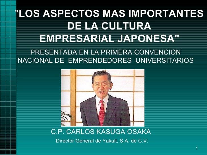 """"""" LOS ASPECTOS MAS IMPORTANTES DE LA CULTURA EMPRESARIAL JAPONESA"""" C.P. CARLOS KASUGA OSAKA    Director General ..."""