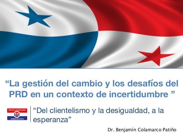 """Dr. Benjamín Colamarco Patiño """"La gestión del cambio y los desafíos del PRD en un contexto de incertidumbre """" """"Del cliente..."""