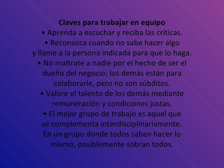 <ul><li>Claves para trabajar en equipo </li></ul><ul><li>•  Aprenda a escuchar y reciba las críticas. </li></ul><ul><li>• ...